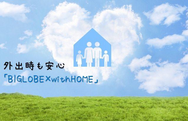 いつもの暮らしを、さらに安心・便利にする「BIGLOBE×withHOME」。